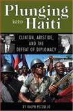 Plunging into Haiti : Clinton, Aristide, and the Defeat of Diplomacy, Pezzullo, Ralph, 1578068606