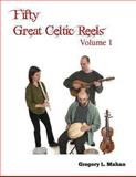 Fifty Great Celtic Reels Vol. 1, Gregory Mahan, 1477668616