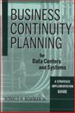 Business Continuity Planning for Data Centers and Systems : A Strategic Implementation Guide, Bowman, Ronald H., 0470258616
