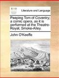 Peeping Tom of Coventry; a Comic Opera, As It Is Performed at the Theatre-Royal, Smoke-Alley, John O'Keeffe, 117054861X
