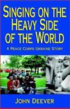 Singing on the Heavy Side of the World : A Peace Corps Ukraine Story, Deever, John, 1401048617
