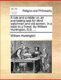 A Rule and a Riddle; or, an Everlasting Task for Blind Watchmen and Old Women in a Letter to a Friend by William Huntington, S S, William Huntington, 1170628621