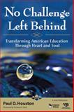 No Challenge Left Behind : Transforming American Education Through Heart and Soul, Houston, Paul D., 1412968623