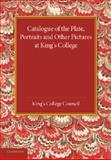Catalogue of the Plate, Portraits and Other Pictures at King's College, Cambridge, King's College Council, King's College, 1107418623