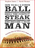 How to Hit a Curveball, Grill the Perfect Steak, and Become a Real Man, Stephen James and David S. Thomas, 1414318626
