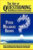 The Art of Questioning : Thirty Maxims of Cross-Examination, Brown, Peter Megargee, 1584778628