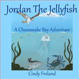 Jordan the Jellyfish: a Chesapeake Bay Adventure, Cindy Freland, 1492218626