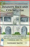 Insanity, Race and Colonialism : Managing Mental Disorder in the Post-Emancipation British Caribbean, 1838-1914, Smith, Leonard, 1137028629