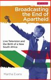 Broadcasting the End of Apartheid : Live Television and the Birth of the New South Africa, Evans, Martha, 1780768621
