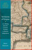 Territories of Empire : U. S. Writing from the Louisiana Purchase to Mexican Independence, Doolen, Andy, 0199348626