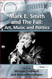 Mark E. Smith and the Fall : Art Music and Politics, Goddard, Michael and Halligan, Benjamin, 0754668622