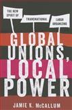 Global Unions, Local Power, Jamie K. McCallum, 0801478626