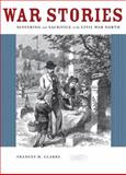 War Stories : Suffering and Sacrifice in the Civil War North, Clarke, Frances M., 0226108627