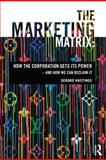 The Marketing Matrix : How the Corporation Gets Its Power - And How We Can Reclaim It, Hastings, Gerard, 0415678625