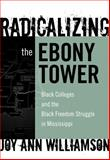 Radicalizing the Ebony Tower : Black Colleges and the Black Freedom Struggle in Mississippi, Williamson, Joy Ann, 0807748633