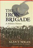 The Iron Brigade : A Military History, Nolan, Alan T., 0253208637