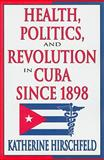 Health, Politics, and Revolution in Cuba Since 1898, Hirschfeld, Katherine, 1412808634