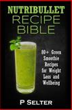 Nutribullet Recipe Bible: 80+ Green Smoothie Recipes for Weight Loss and Wellbeing, P. Selter, 1499588631
