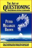 The Art of Questioning : Thirty Maxims of Cross-Examination, Brown, Peter Megargee, 1584778636