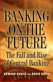 Banking on the Future : The Fall and Rise of Central Banking, Davies, Howard and Green, David, 0691138648