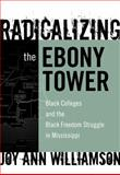 Radicalizing the Ebony Tower : Black Colleges and the Black Freedom Struggle in Mississippi, Williamson, Joy Ann, 0807748641