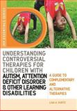 Understanding Controversial Therapies for Children with Autism, Attention Deficit Disorder, and Other Learning Disabilities, Lisa A. Kurtz, 184310864X