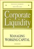 Corporate Liquidity : A Guide to Managing Working Capital, Parkinson, Kenneth L. and Kallberg, Jarl G., 1556238649