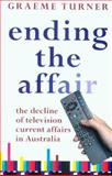 Ending the Affair : The Decline of Television Current Affairs in Australia, Turner, Graeme, 0868408646