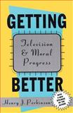Getting Better : Television and Moral Progress, Perkinson, Henry, 1560008644
