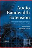 Audio Bandwidth Extension : Application of Psychoacoustics, Signal Processing and Loudspeaker Design, Larsen, Erik R. and Aarts, Ronald M., 0470858648