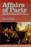 Affairs of Party : The Political Culture of Northern Democrats in the Mid-Nineteenth Century, Baker, Jean H., 0823218643