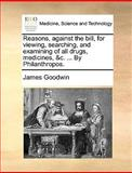 Reasons, Against the Bill, for Viewing, Searching, and Examining of All Drugs, Medicines, and C by Philanthropos, James Goodwin, 1170648657
