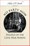 No Party Now : Politics in the Civil War North, Smith, Adam I. P., 0195188659