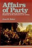 Affairs of Party : The Political Culture of Northern Democrats in the Mid-Nineteenth Century, Baker, Jean H., 0823218651