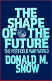 The Shape of the Future : The Post-Cold War World, Snow, Donald M., 0873328655