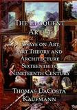 The Eloquent Artist : Essays on Art, Art Theory and Architecture, Sixteenth to Nineteenth Century, Kaufmann, Thomas DaCosta, 1899828656
