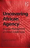 Uncovering African Agency : Angola's Management of China's Credit Lines, Corkin, Lucy, 1409448657