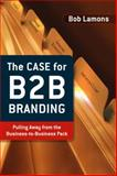 The Case for B2B Branding : Pulling Away from the Business-to-Business Pack, Lamons, Bob, 0324398654