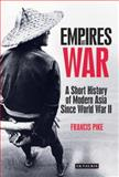 Empires at War : A Short History of Modern Asia since World War II, Pike, Francis, 1848858655