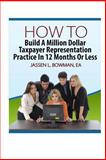 How to Build a Million Dollar Taxpayer Representation Practice in 12 Months or Less, Jassen Bowman, 1494288664