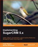 Implementing SugarCRM 5. X : Install, Configure, and Administer a Robust Customer Relationship Management System Using SugarCRM, Magaña, Angel and Whitehead, M., 184719866X