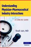 Understanding Physician-Pharmaceutical Industry Interactions : A Concise Guide, Jain, Shaili, 0521688663
