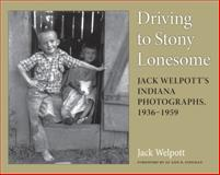 Driving to Stony Lonesome : Jack Welpott's Indiana Photographs, 1936-1959, Welpott, Jack, 0253218667