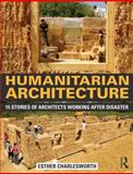 Humanitarian Architecture : 15 Stories of Architects Working after Disaster, Esther Charlesworth, 0415818664