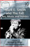 Mark E. Smith and the Fall : Art, Music and Politics, Goddard, Michael and Halligan, Benjamin, 0754668673