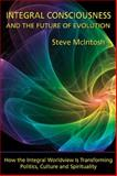 Integral Consciousness and the Future of Evolution : How the Integral Worldview Is Transforming Politics, Culture and Spirituality, McIntosh, Steve, 1557788677