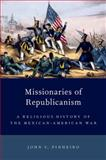 Missionaries of Republicanism : A Religious History of the Mexican-American War, Pinheiro, John C., 0199948674