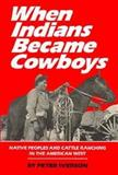 When Indians Became Cowboys : Native Peoples and Cattle Ranching in the American West, Iverson, Peter J., 0806118679
