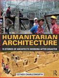 Humanitarian Architecture : 15 Stories of Architects Working after Natural Disasters, Esther Charlesworth, 0415818672