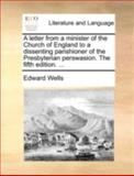 A Letter from a Minister of the Church of England to a Dissenting Parishioner of the Presbyterian Perswasion The, Edward Wells, 1140768670